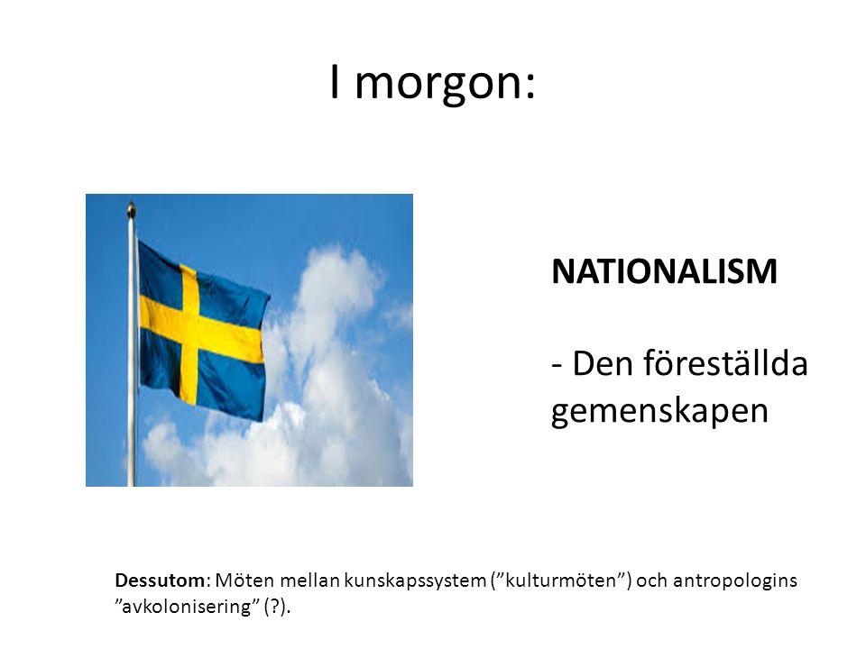 I morgon: NATIONALISM - Den föreställda gemenskapen Dessutom: Möten mellan kunskapssystem ( kulturmöten ) och antropologins avkolonisering ( ).