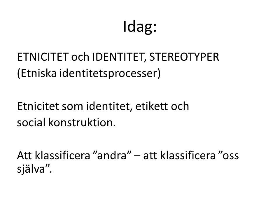 Idag: ETNICITET och IDENTITET, STEREOTYPER (Etniska identitetsprocesser) Etnicitet som identitet, etikett och social konstruktion.