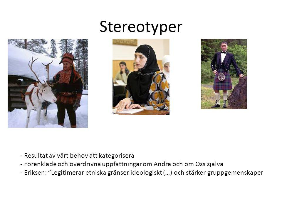 Stereotyper - Resultat av vårt behov att kategorisera - Förenklade och överdrivna uppfattningar om Andra och om Oss själva - Eriksen: Legitimerar etniska gränser ideologiskt (…) och stärker gruppgemenskaper