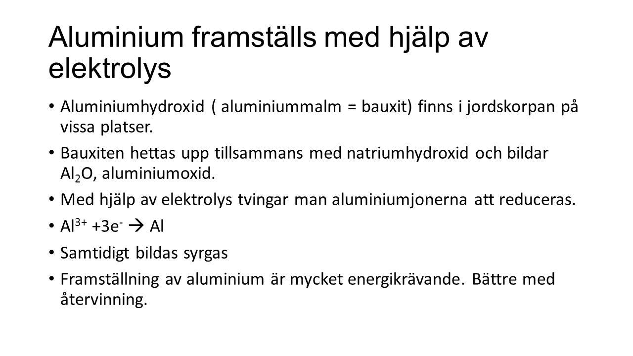 Aluminium framställs med hjälp av elektrolys Aluminiumhydroxid ( aluminiummalm = bauxit) finns i jordskorpan på vissa platser.