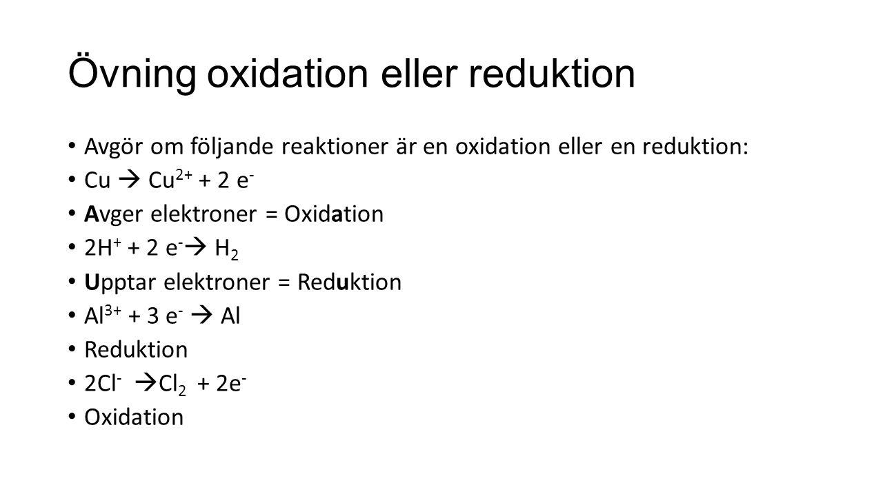 Övning oxidation eller reduktion Avgör om följande reaktioner är en oxidation eller en reduktion: Cu  Cu 2+ + 2 e - Avger elektroner = Oxidation 2H + + 2 e -  H 2 Upptar elektroner = Reduktion Al 3+ + 3 e -  Al Reduktion 2Cl -  Cl 2 + 2e - Oxidation