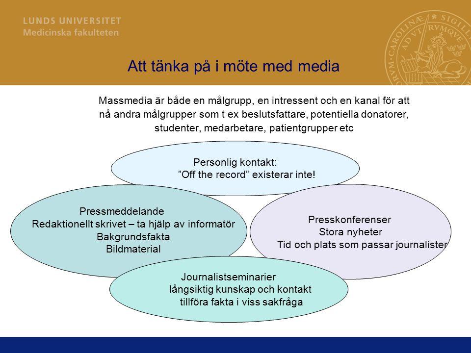 Att tänka på i möte med media Massmedia är både en målgrupp, en intressent och en kanal för att nå andra målgrupper som t ex beslutsfattare, potentiella donatorer, studenter, medarbetare, patientgrupper etc Personlig kontakt: Off the record existerar inte.