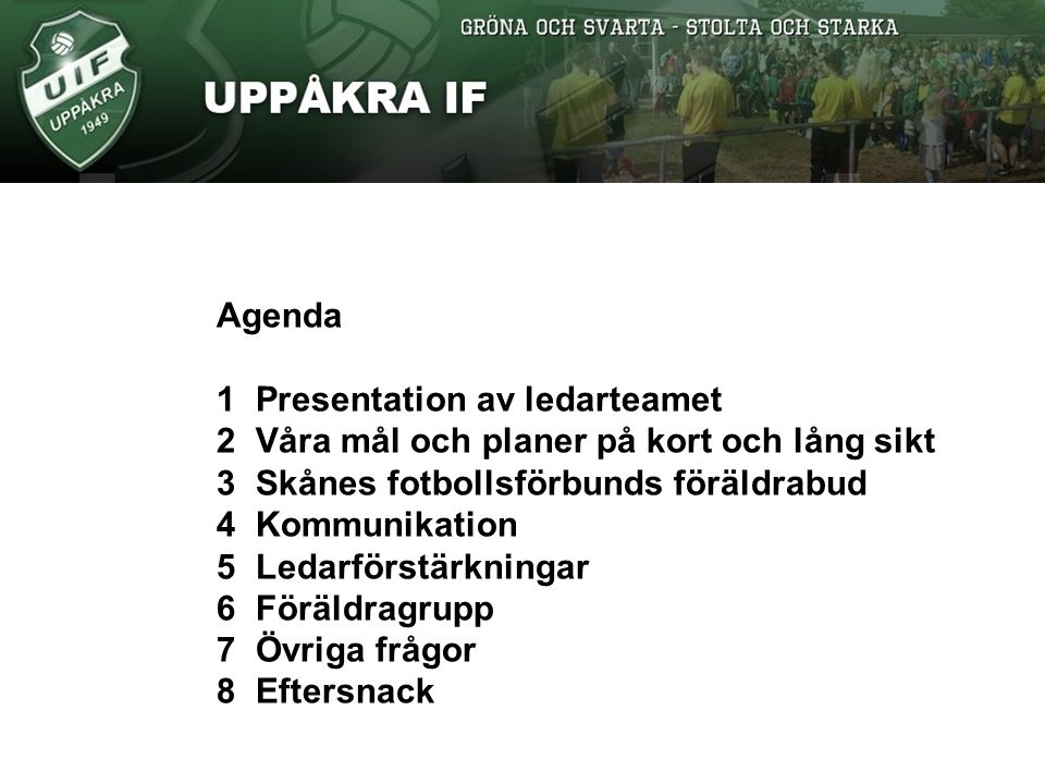 Agenda 1Presentation av ledarteamet 2Våra mål och planer på kort och lång sikt 3Skånes fotbollsförbunds föräldrabud 4Kommunikation 5Ledarförstärkningar 6Föräldragrupp 7Övriga frågor 8Eftersnack