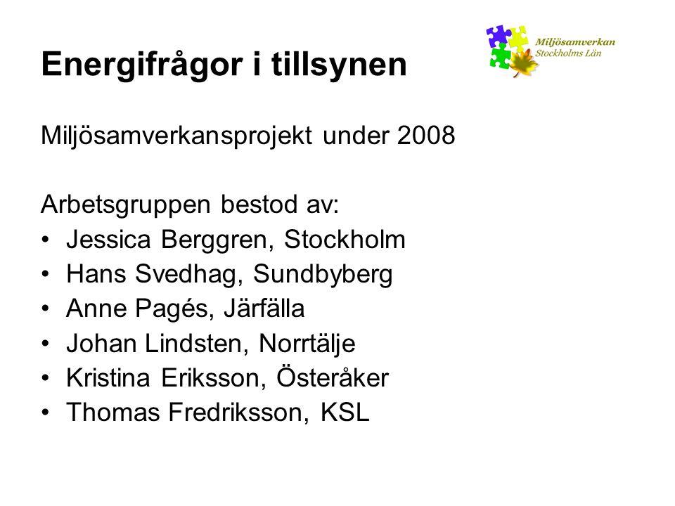 Energifrågor i tillsynen Miljösamverkansprojekt under 2008 Arbetsgruppen bestod av: Jessica Berggren, Stockholm Hans Svedhag, Sundbyberg Anne Pagés, Järfälla Johan Lindsten, Norrtälje Kristina Eriksson, Österåker Thomas Fredriksson, KSL