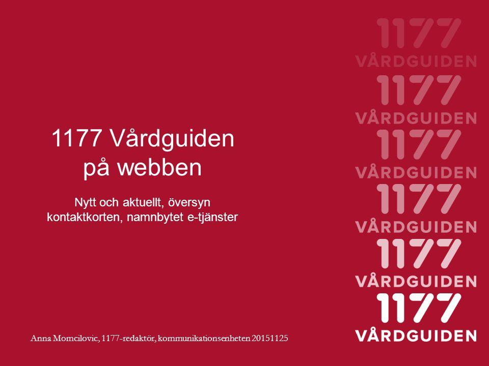 1177 Vårdguiden på webben Nytt och aktuellt, översyn kontaktkorten, namnbytet e-tjänster Anna Momcilovic, 1177-redaktör, kommunikationsenheten 20151125