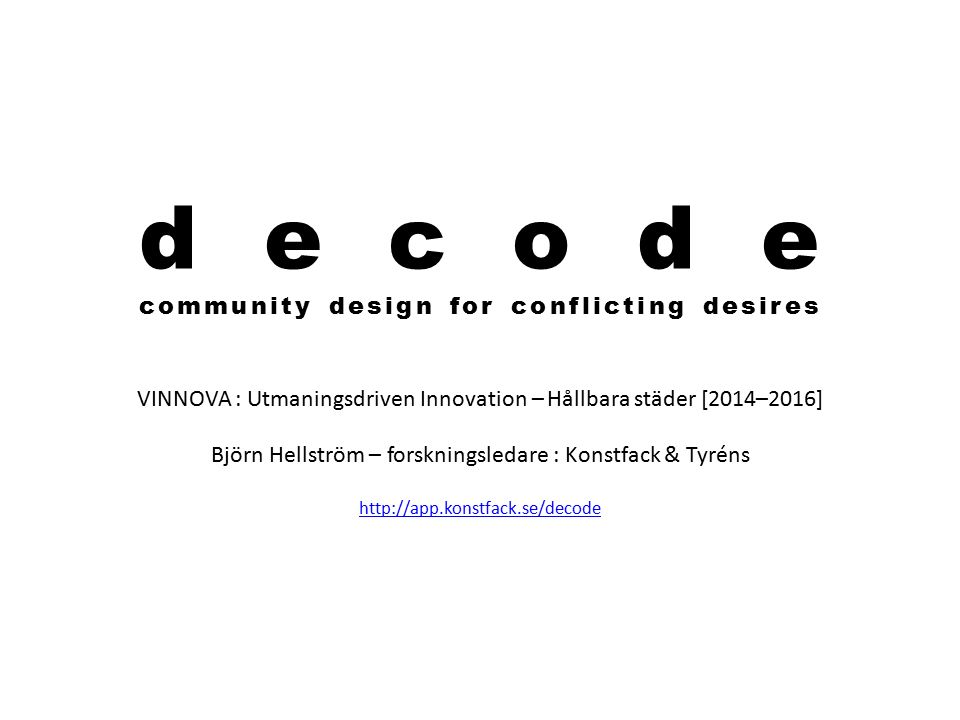 decode community design for conflicting desires VINNOVA : Utmaningsdriven Innovation – Hållbara städer [2014–2016] Björn Hellström – forskningsledare : Konstfack & Tyréns http://app.konstfack.se/decode