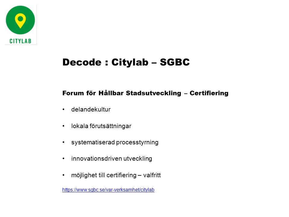 Forum för Hållbar Stadsutveckling – Certifiering delandekultur lokala förutsättningar systematiserad processtyrning innovationsdriven utveckling möjlighet till certifiering – valfritt https://www.sgbc.se/var-verksamhet/citylab Decode : Citylab – SGBC
