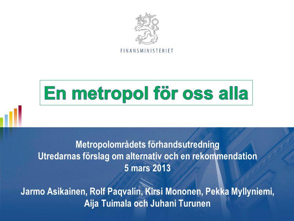 Metropolområdets förhandsutredning Utredarnas förslag om alternativ och en rekommendation 5 mars 2013 Jarmo Asikainen, Rolf Paqvalin, Kirsi Mononen, Pekka Myllyniemi, Aija Tuimala och Juhani Turunen