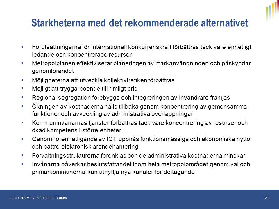 Starkheterna med det rekommenderade alternativet  Förutsättningarna för internationell konkurrenskraft förbättras tack vare enhetligt ledande och koncentrerade resurser  Metropolplanen effektiviserar planeringen av markanvändningen och påskyndar genomförandet  Möjligheterna att utveckla kollektivtrafiken förbättras  Möjligt att trygga boende till rimligt pris  Regional segregation förebyggs och integreringen av invandrare främjas  Ökningen av kostnaderna hålls tillbaka genom koncentrering av gemensamma funktioner och avveckling av administrativa överlappningar  Kommuninvånarnas tjänster förbättras tack vare koncentrering av resurser och ökad kompetens i större enheter  Genom förenhetligande av ICT uppnås funktionsmässiga och ekonomiska nyttor och bättre elektronisk ärendehantering  Förvaltningsstrukturerna förenklas och de administrativa kostnaderna minskar  Invånarna påverkar beslutsfattandet inom hela metropolområdet genom val och primärkommunerna kan utnyttja nya kanaler för deltagande 20 Osasto