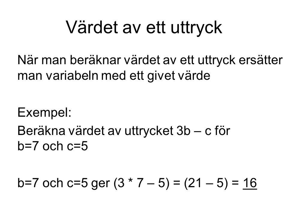Värdet av ett uttryck När man beräknar värdet av ett uttryck ersätter man variabeln med ett givet värde Exempel: Beräkna värdet av uttrycket 3b – c för b=7 och c=5 b=7 och c=5 ger (3 * 7 – 5) = (21 – 5) = 16