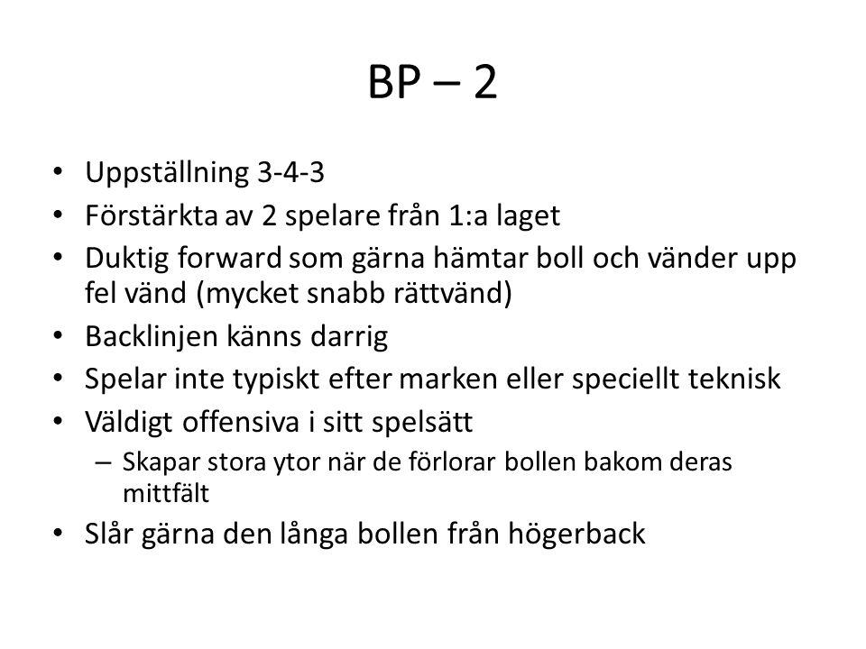 BP – 2 Uppställning 3-4-3 Förstärkta av 2 spelare från 1:a laget Duktig forward som gärna hämtar boll och vänder upp fel vänd (mycket snabb rättvänd)