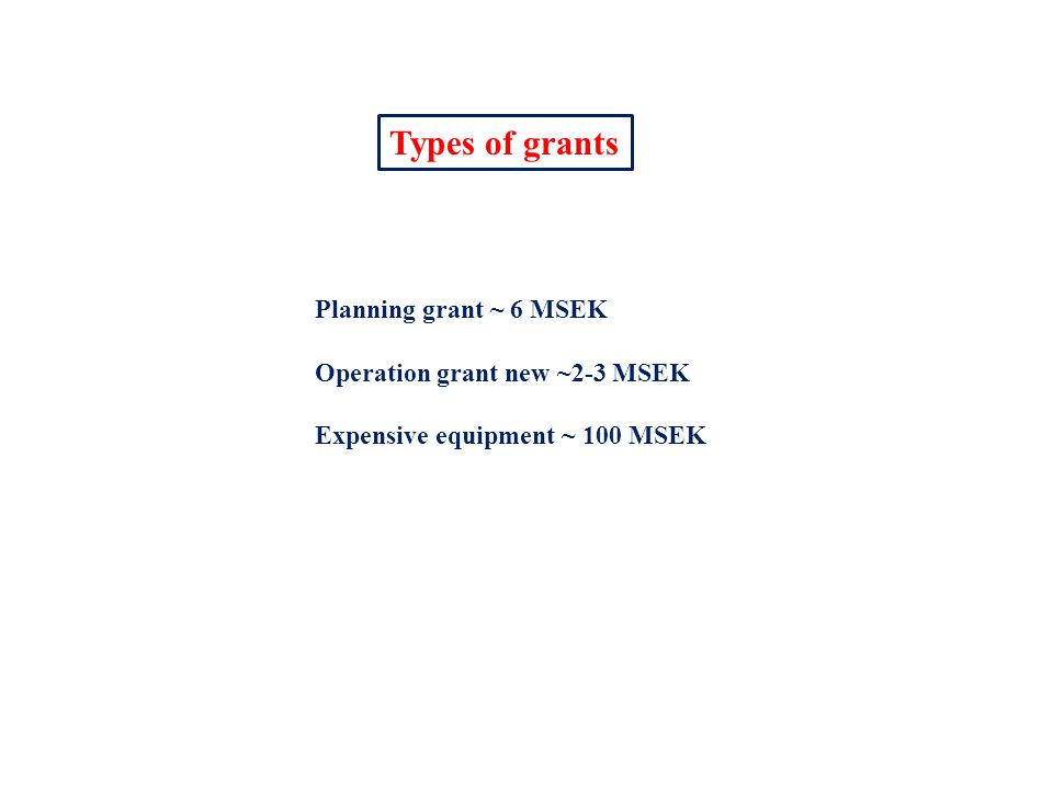 Types of grants Planning grant ~ 6 MSEK Operation grant new ~2-3 MSEK Expensive equipment ~ 100 MSEK