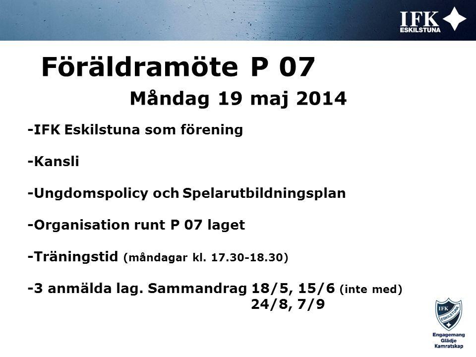 Måndag 19 maj 2014 Föräldramöte P 07 Spelarutbildningsplanen, syfte: *Att ge spelarna i IFK Eskilstuna en bra fotbollsutbildning *P 07 på nivå 1: Lek och teknik anfall, en trän./vecka *Träningspassens uppbyggnad: Kort uppvärmning, alltid med boll och oftast av karaktären lek.
