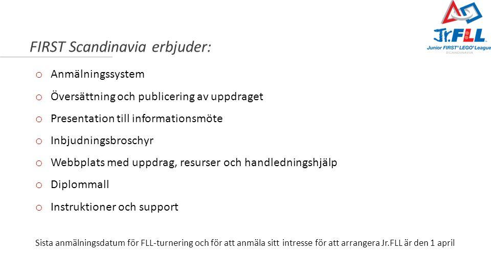 FIRST Scandinavia erbjuder: o Anmälningssystem o Översättning och publicering av uppdraget o Presentation till informationsmöte o Inbjudningsbroschyr o Webbplats med uppdrag, resurser och handledningshjälp o Diplommall o Instruktioner och support Sista anmälningsdatum för FLL-turnering och för att anmäla sitt intresse för att arrangera Jr.FLL är den 1 april
