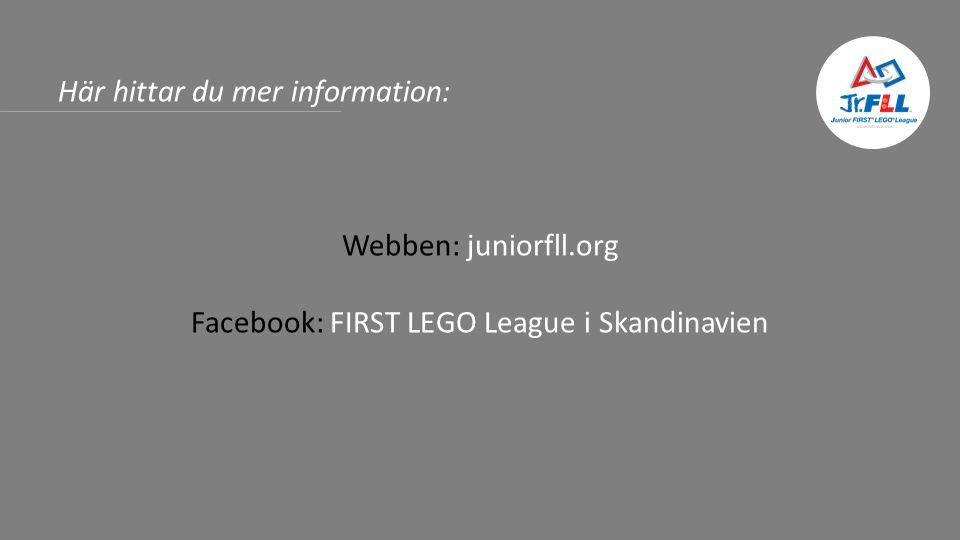 Här hittar du mer information: Webben: juniorfll.org Facebook: FIRST LEGO League i Skandinavien