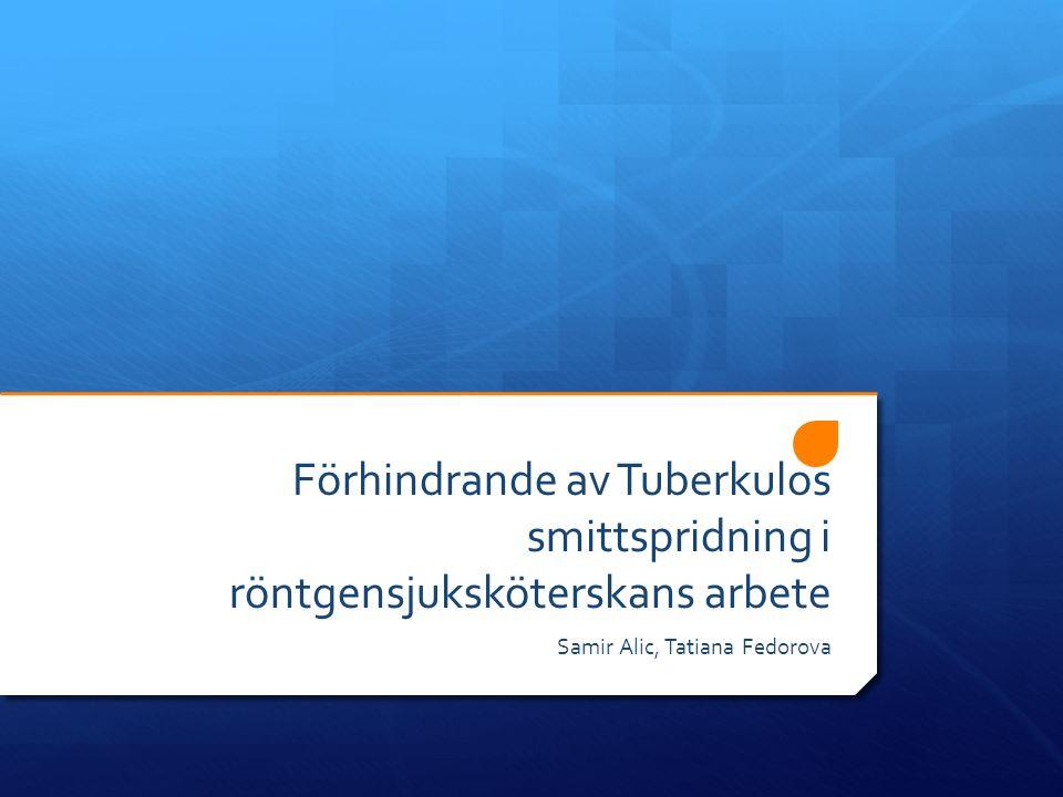 Förhindrande av Tuberkulos smittspridning i röntgensjuksköterskans arbete Samir Alic, Tatiana Fedorova