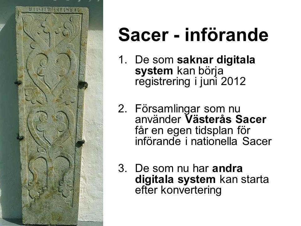 Sacer - införande 1.De som saknar digitala system kan börja registrering i juni 2012 2.Församlingar som nu använder Västerås Sacer får en egen tidsplan för införande i nationella Sacer 3.De som nu har andra digitala system kan starta efter konvertering
