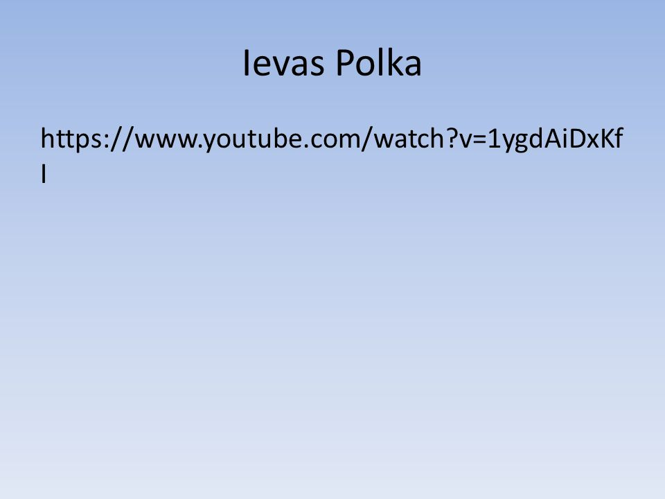 Ievas Polka https://www.youtube.com/watch?v=1ygdAiDxKf I
