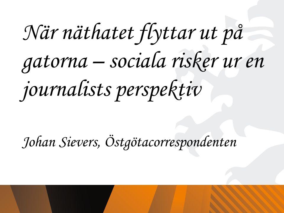 När näthatet flyttar ut på gatorna – sociala risker ur en journalists perspektiv Johan Sievers, Östgötacorrespondenten