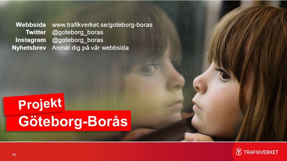 10 Webbsida Twitter Instagram Nyhetsbrev www.trafikverket.se/goteborg-boras @goteborg_boras Anmäl dig på vår webbsida Göteborg-Borås Projekt