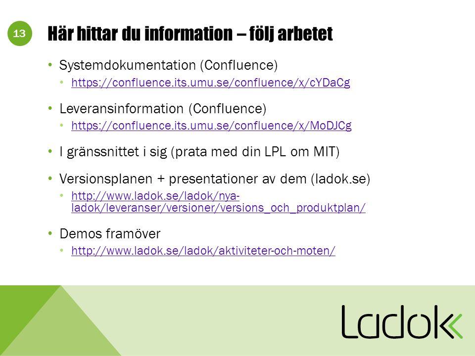 13 Här hittar du information – följ arbetet Systemdokumentation (Confluence) https://confluence.its.umu.se/confluence/x/cYDaCg Leveransinformation (Confluence) https://confluence.its.umu.se/confluence/x/MoDJCg I gränssnittet i sig (prata med din LPL om MIT) Versionsplanen + presentationer av dem (ladok.se) http://www.ladok.se/ladok/nya- ladok/leveranser/versioner/versions_och_produktplan/ http://www.ladok.se/ladok/nya- ladok/leveranser/versioner/versions_och_produktplan/ Demos framöver http://www.ladok.se/ladok/aktiviteter-och-moten/