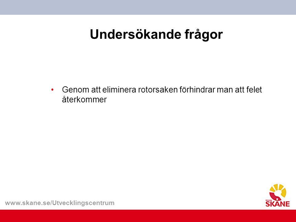 www.skane.se/Utvecklingscentrum Undersökande frågor Genom att eliminera rotorsaken förhindrar man att felet återkommer
