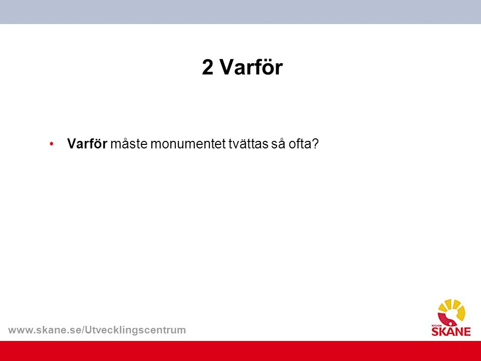 www.skane.se/Utvecklingscentrum 5 Varför- svar Varför måste monumentet tvättas så ofta.