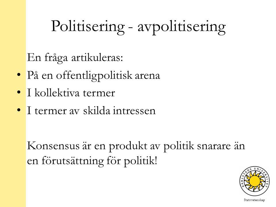 Statsvetenskap Politisering - avpolitisering En fråga artikuleras: På en offentligpolitisk arena I kollektiva termer I termer av skilda intressen Konsensus är en produkt av politik snarare än en förutsättning för politik!