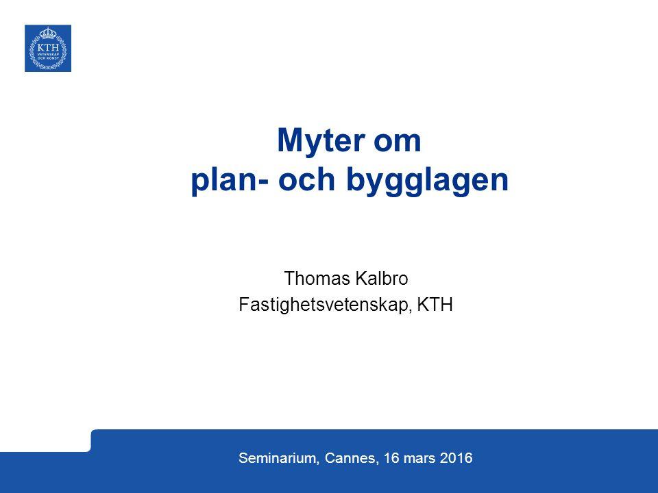 Thomas Kalbro Fastighetsvetenskap, KTH Seminarium, Cannes, 16 mars 2016 Myter om plan- och bygglagen