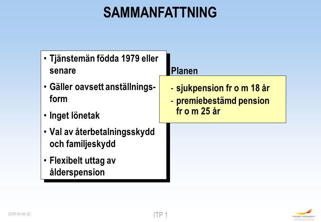 ITP 1 2008-04 sid 20 SAMMANFATTNING Tjänstemän födda 1979 eller senare Gäller oavsett anställnings- form Inget lönetak Val av återbetalningsskydd och familjeskydd Flexibelt uttag av ålderspension Tjänstemän födda 1979 eller senare Gäller oavsett anställnings- form Inget lönetak Val av återbetalningsskydd och familjeskydd Flexibelt uttag av ålderspension - sjukpension fr o m 18 år - premiebestämd pension fr o m 25 år Planen