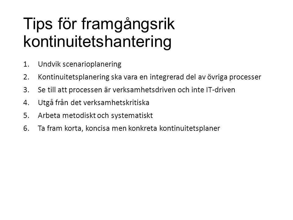Tips för framgångsrik kontinuitetshantering 1.Undvik scenarioplanering 2.Kontinuitetsplanering ska vara en integrerad del av övriga processer 3.Se til