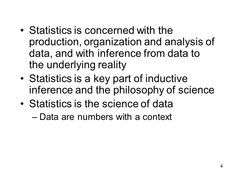 4 Statistics is concerned with the production, organization and analysis of data, and with inference from data to the underlying reality Statistics is a key part of inductive inference and the philosophy of science Statistics is the science of data –Data are numbers with a context