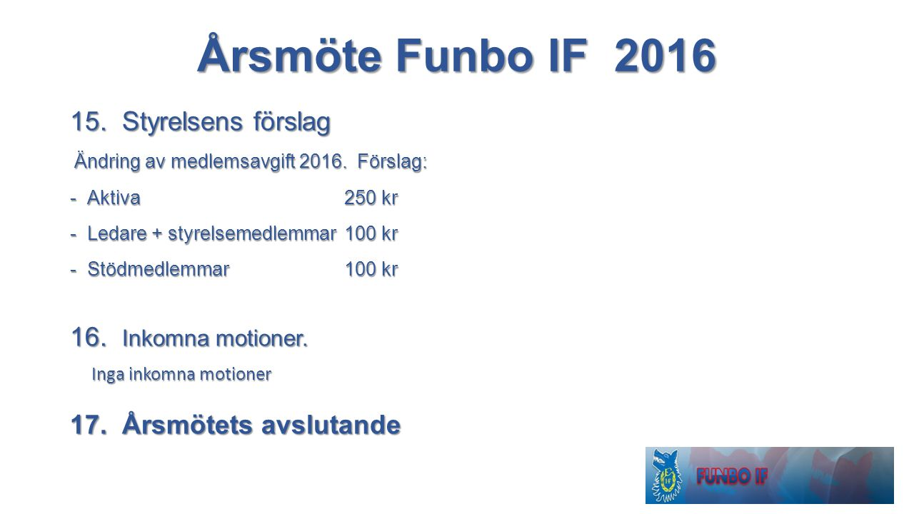 Årsmöte Funbo IF 2016 15. Styrelsens förslag Ändring av medlemsavgift 2016. Förslag: Ändring av medlemsavgift 2016. Förslag: -Aktiva 250 kr -Ledare +