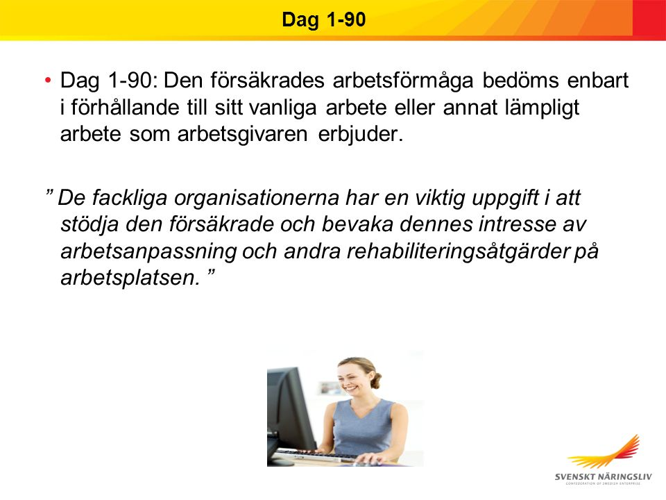 Dag 1-90 Dag 1-90: Den försäkrades arbetsförmåga bedöms enbart i förhållande till sitt vanliga arbete eller annat lämpligt arbete som arbetsgivaren erbjuder.