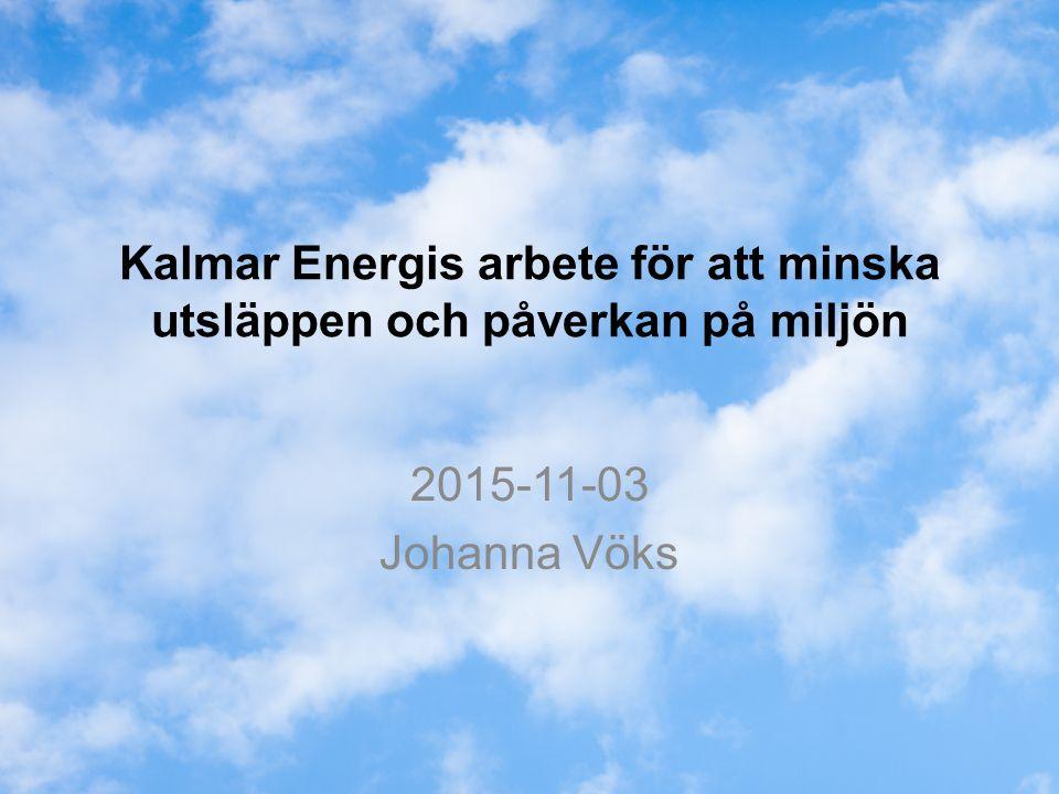 Kalmar Energis arbete för att minska utsläppen och påverkan på miljön 2015-11-03 Johanna Vöks