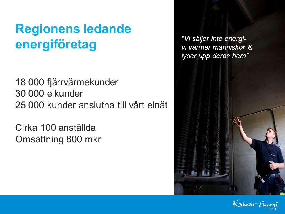 Regionens ledande energiföretag 18 000 fjärrvärmekunder 30 000 elkunder 25 000 kunder anslutna till vårt elnät Cirka 100 anställda Omsättning 800 mkr Vi säljer inte energi- vi värmer människor & lyser upp deras hem