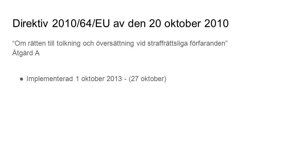 Direktiv 2010/64/EU av den 20 oktober 2010 Om rätten till tolkning och översättning vid straffrättsliga förfaranden Åtgärd A ●Implementerad 1 oktober 2013 - (27 oktober)
