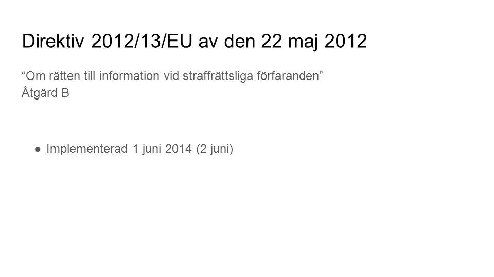 Direktiv 2012/13/EU av den 22 maj 2012 Om rätten till information vid straffrättsliga förfaranden Åtgärd B ●Implementerad 1 juni 2014 (2 juni)