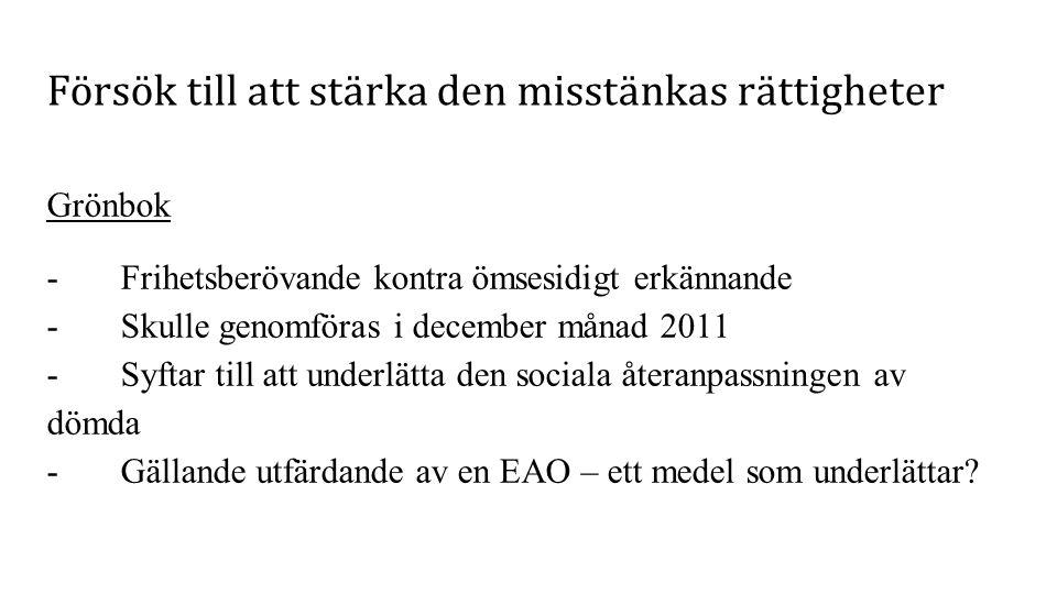 Försök till att stärka den misstänkas rättigheter Grönbok - Frihetsberövande kontra ömsesidigt erkännande - Skulle genomföras i december månad 2011 - Syftar till att underlätta den sociala återanpassningen av dömda - Gällande utfärdande av en EAO – ett medel som underlättar