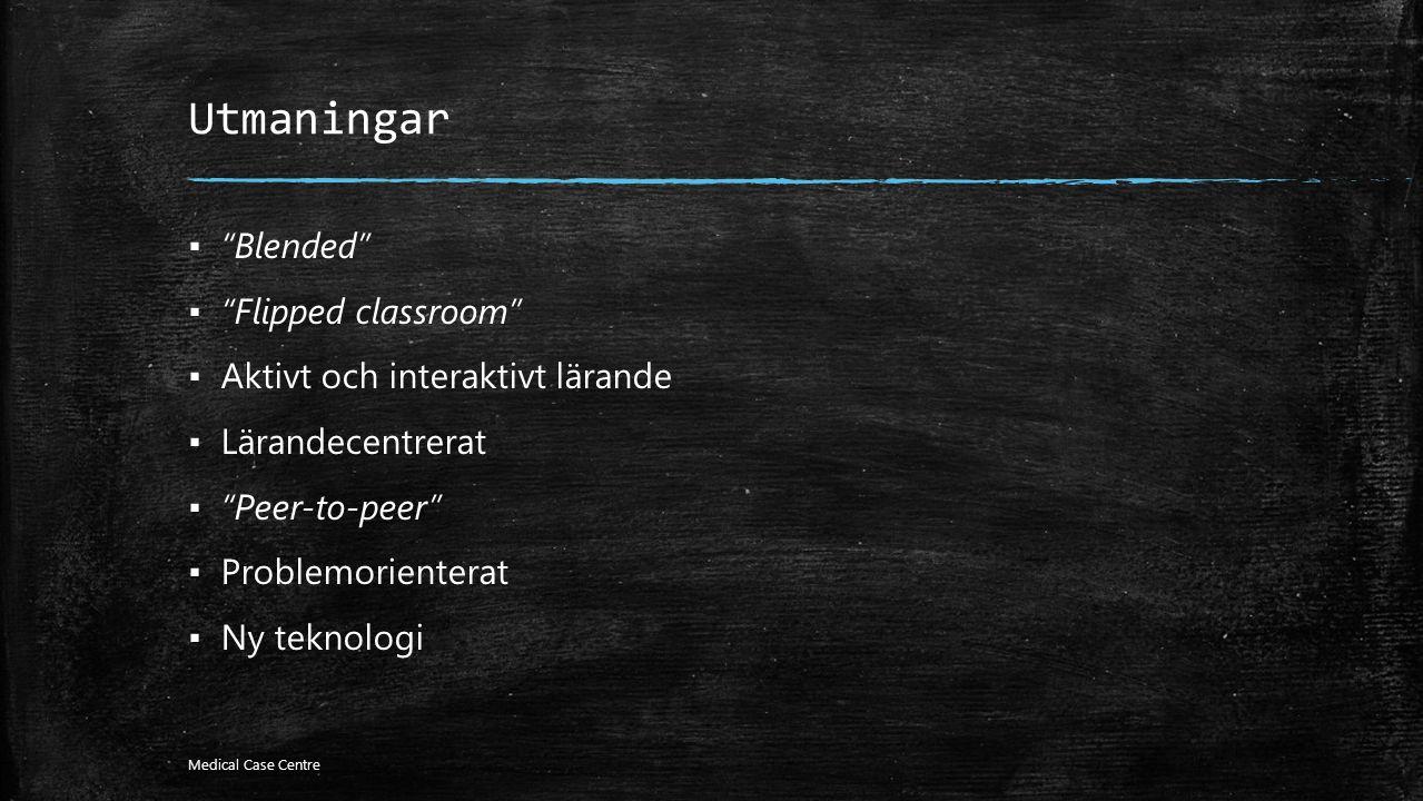 Utmaningar ▪ Blended ▪ Flipped classroom ▪ Aktivt och interaktivt lärande ▪ Lärandecentrerat ▪ Peer-to-peer ▪ Problemorienterat ▪ Ny teknologi Medical Case Centre