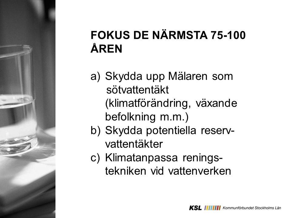 FOKUS DE NÄRMSTA 75-100 ÅREN a)Skydda upp Mälaren som sötvattentäkt (klimatförändring, växande befolkning m.m.) b)Skydda potentiella reserv- vattentäk
