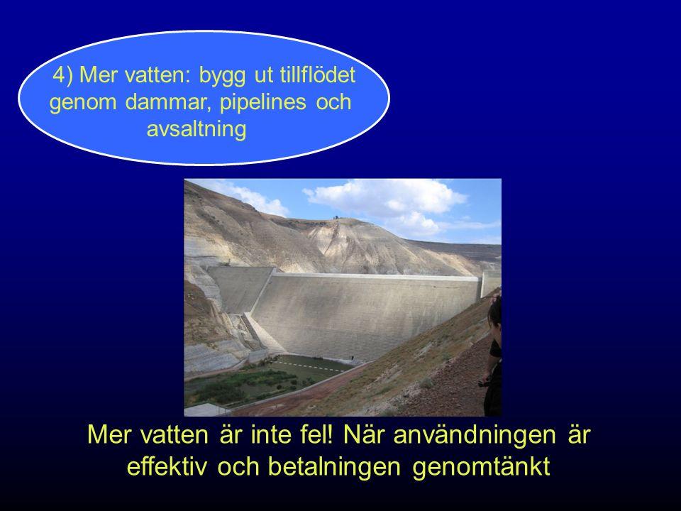 4) Mer vatten: bygg ut tillflödet genom dammar, pipelines och avsaltning Mer vatten är inte fel! När användningen är effektiv och betalningen genomtän