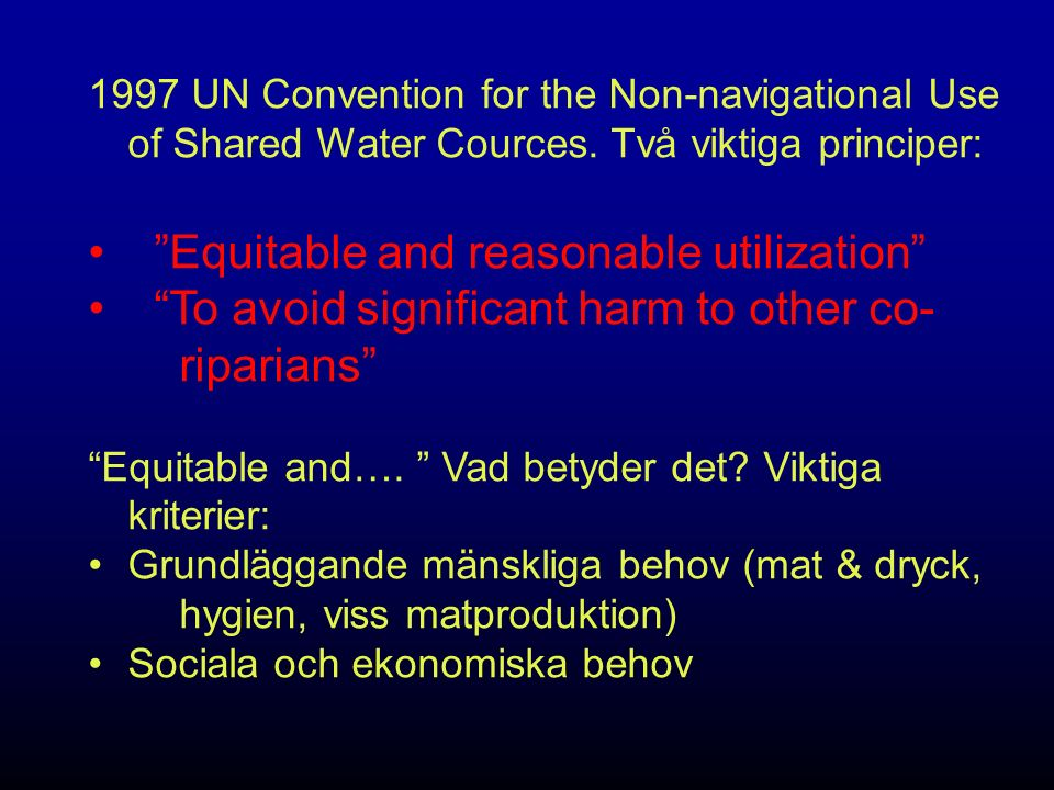 "1997 UN Convention for the Non-navigational Use of Shared Water Cources. Två viktiga principer: ""Equitable and reasonable utilization"" ""To avoid signi"