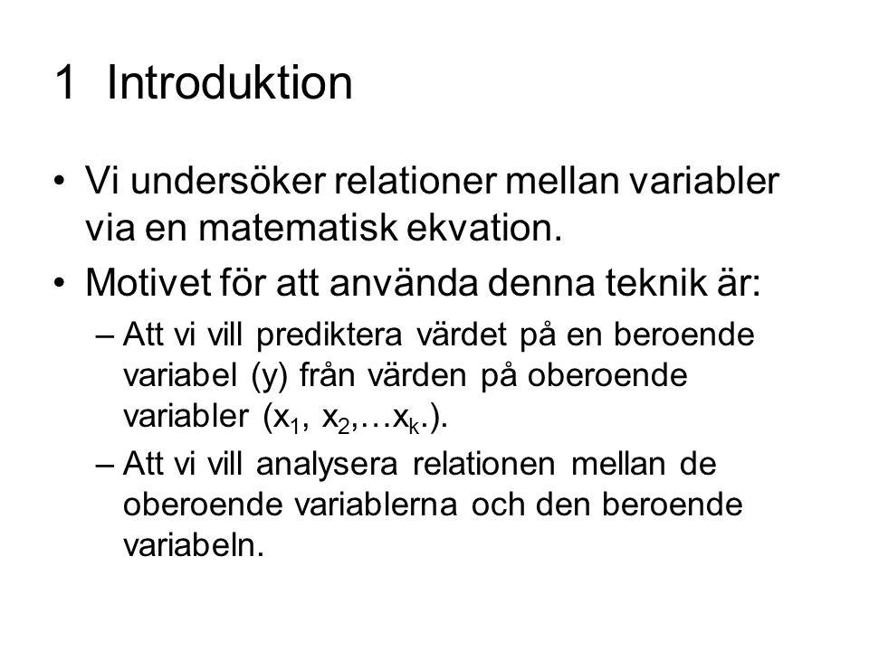 1 Introduktion Vi undersöker relationer mellan variabler via en matematisk ekvation. Motivet för att använda denna teknik är: –Att vi vill prediktera