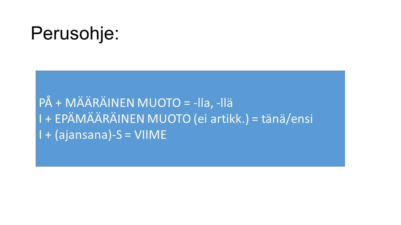 Perusohje: PÅ + MÄÄRÄINEN MUOTO = -lla, -llä I + EPÄMÄÄRÄINEN MUOTO (ei artikk.) = tänä/ensi I + (ajansana)-S = VIIME