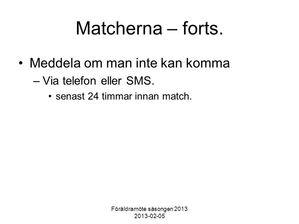 Föräldramöte säsongen 2013 2013-02-05 Matcherna – forts. Meddela om man inte kan komma –Via telefon eller SMS. senast 24 timmar innan match.