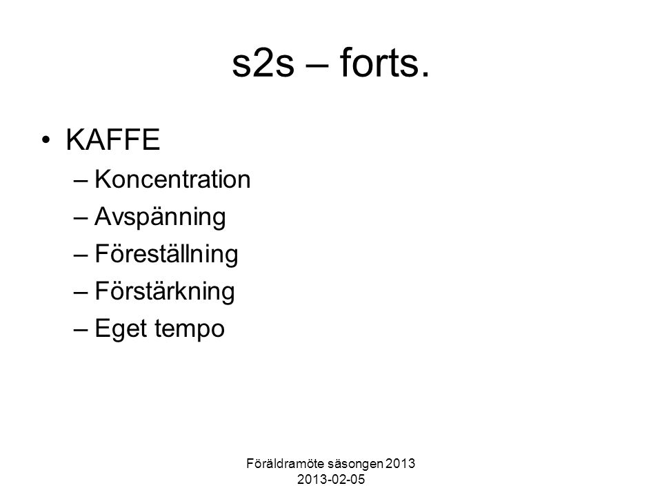 Föräldramöte säsongen 2013 2013-02-05 s2s – forts. KAFFE –Koncentration –Avspänning –Föreställning –Förstärkning –Eget tempo