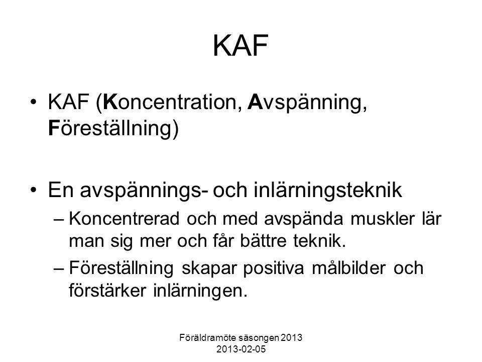 Föräldramöte säsongen 2013 2013-02-05 KAF KAF (Koncentration, Avspänning, Föreställning) En avspännings- och inlärningsteknik –Koncentrerad och med avspända muskler lär man sig mer och får bättre teknik.