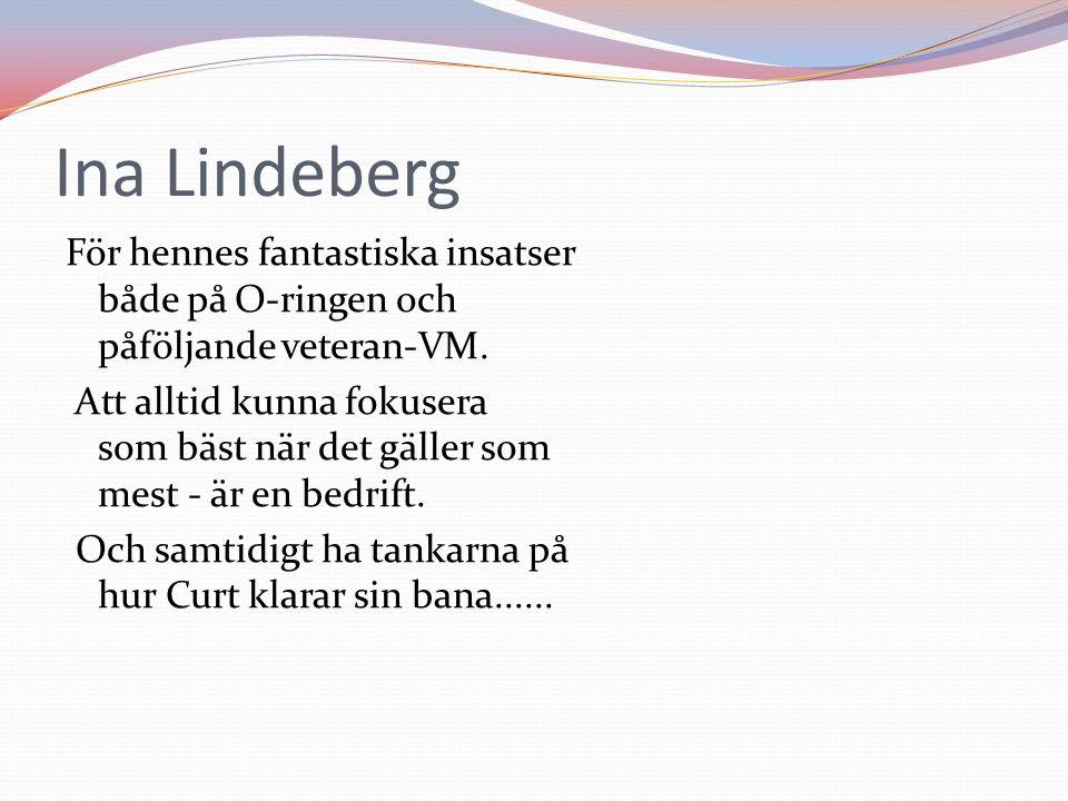 Ina Lindeberg För hennes fantastiska insatser både på O-ringen och påföljande veteran-VM.