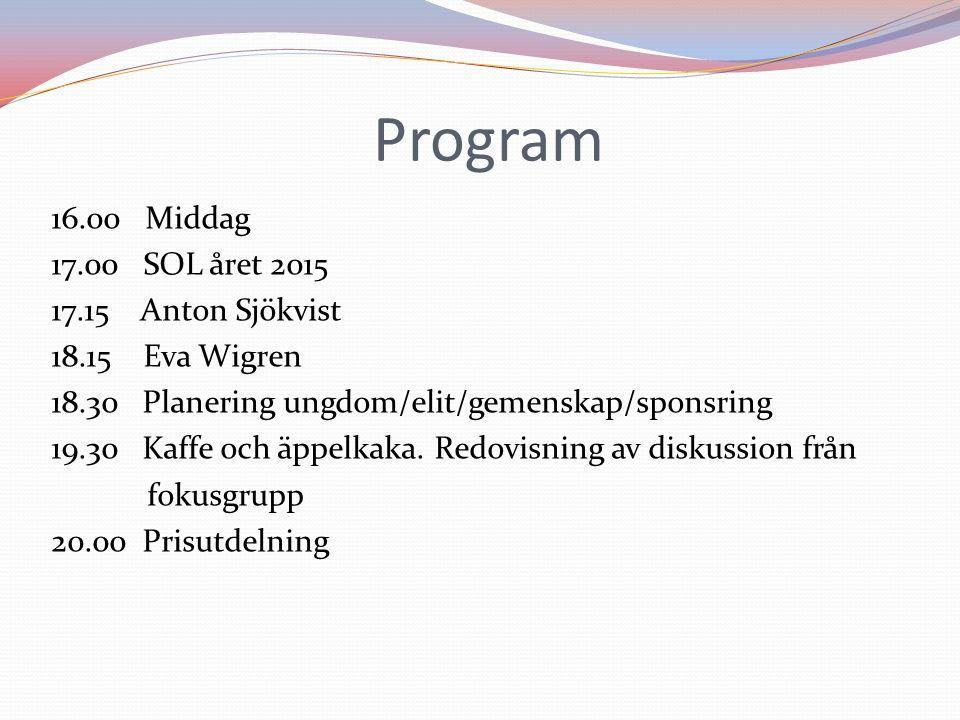 Program 16.00 Middag 17.00 SOL året 2015 17.15 Anton Sjökvist 18.15 Eva Wigren 18.30 Planering ungdom/elit/gemenskap/sponsring 19.30 Kaffe och äppelkaka.